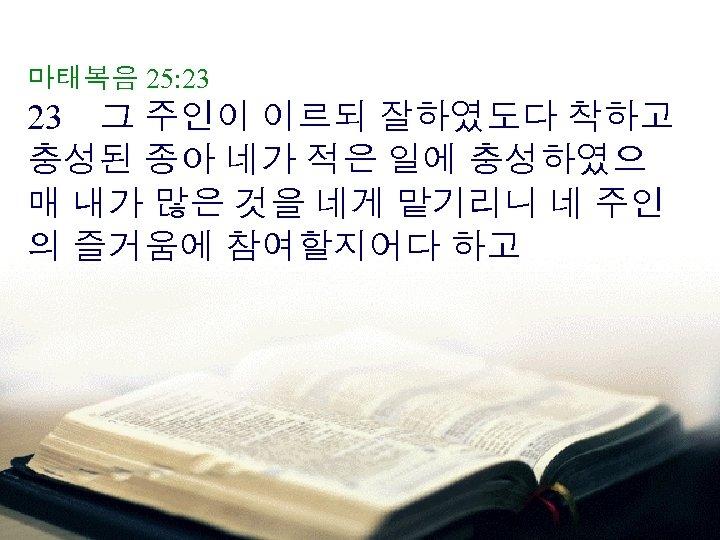 마태복음 25: 23 23 그 주인이 이르되 잘하였도다 착하고 충성된 종아 네가 적은 일에