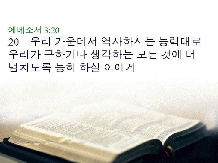 에베소서 3: 20 20 우리 가운데서 역사하시는 능력대로 우리가 구하거나 생각하는 모든 것에 더