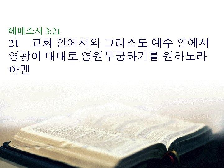 에베소서 3: 21 21 교회 안에서와 그리스도 예수 안에서 영광이 대대로 영원무궁하기를 원하노라 아멘
