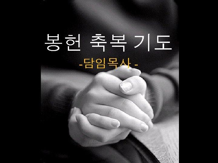 봉헌 축복 기도 -담임목사 -