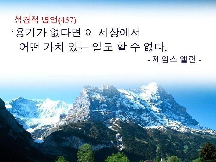 성경적 명언(457) '용기가 없다면 이 세상에서 어떤 가치 있는 일도 할 수 없다. -
