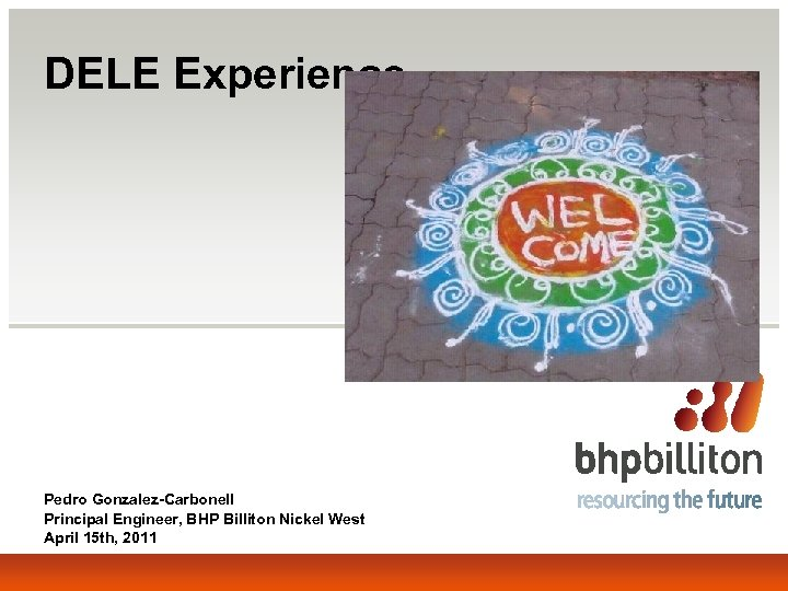 DELE Experience Pedro Gonzalez-Carbonell Principal Engineer, BHP Billiton Nickel West April 15 th, 2011