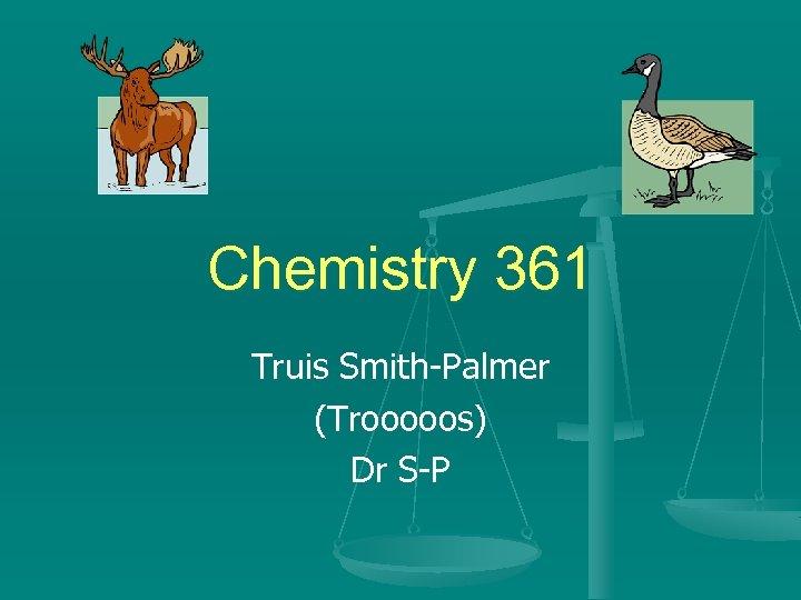 Chemistry 361 Truis Smith-Palmer (Trooooos) Dr S-P