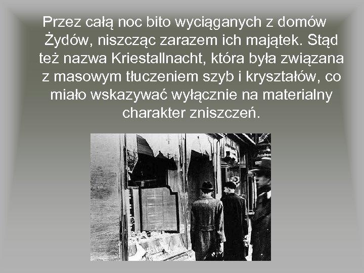Przez całą noc bito wyciąganych z domów Żydów, niszcząc zarazem ich majątek. Stąd też