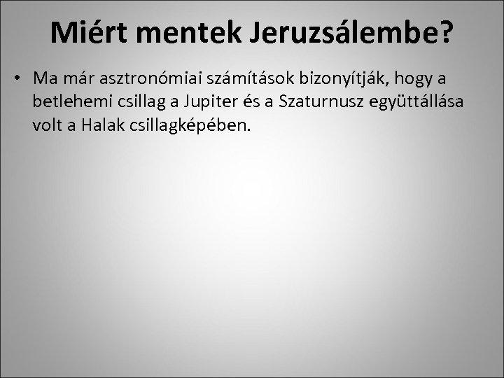 Miért mentek Jeruzsálembe? • Ma már asztronómiai számítások bizonyítják, hogy a betlehemi csillag a