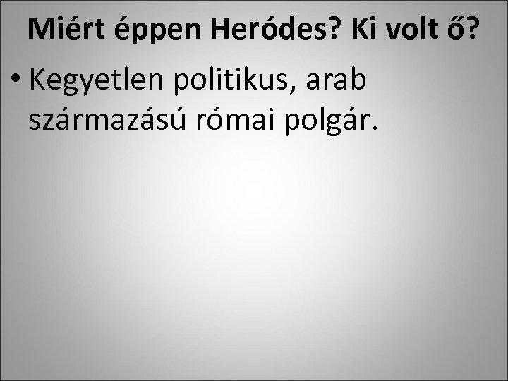 Miért éppen Heródes? Ki volt ő? • Kegyetlen politikus, arab származású római polgár.