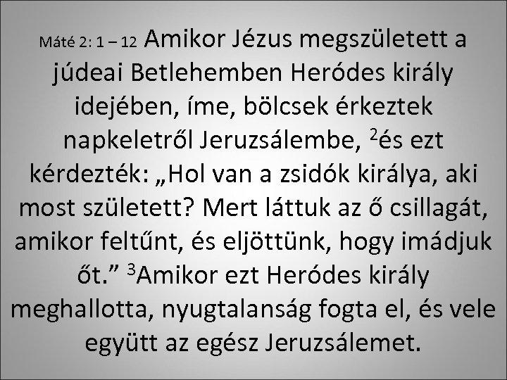 Amikor Jézus megszületett a júdeai Betlehemben Heródes király idejében, íme, bölcsek érkeztek napkeletről Jeruzsálembe,