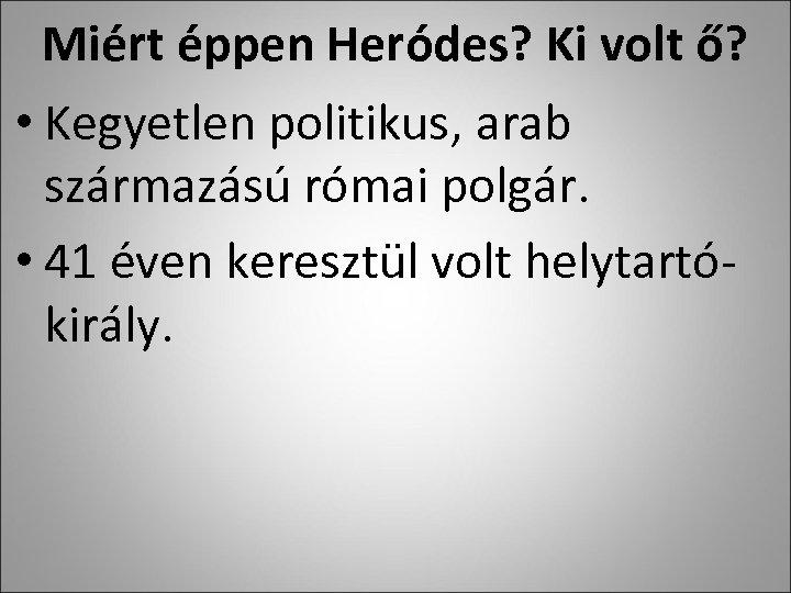 Miért éppen Heródes? Ki volt ő? • Kegyetlen politikus, arab származású római polgár. •