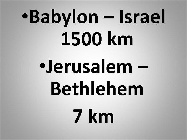 • Babylon – Israel 1500 km • Jerusalem – Bethlehem 7 km
