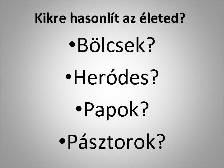 Kikre hasonlít az életed? • Bölcsek? • Heródes? • Papok? • Pásztorok?