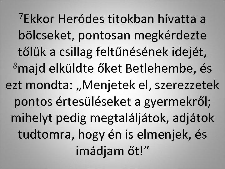 7 Ekkor Heródes titokban hívatta a bölcseket, pontosan megkérdezte tőlük a csillag feltűnésének idejét,