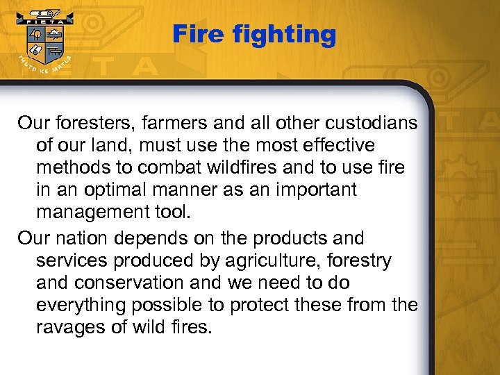 Fire fighting Our foresters, farmers and all other custodians of our land, must use