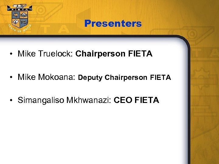 Presenters • Mike Truelock: Chairperson FIETA • Mike Mokoana: Deputy Chairperson FIETA • Simangaliso