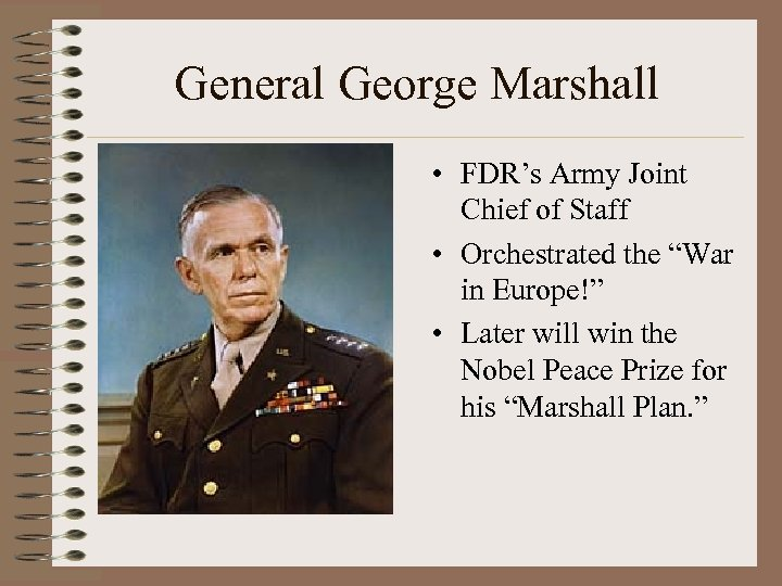 "General George Marshall • FDR's Army Joint Chief of Staff • Orchestrated the ""War"