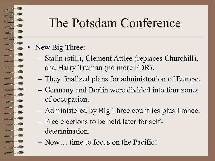 The Potsdam Conference • New Big Three: – Stalin (still), Clement Attlee (replaces Churchill),