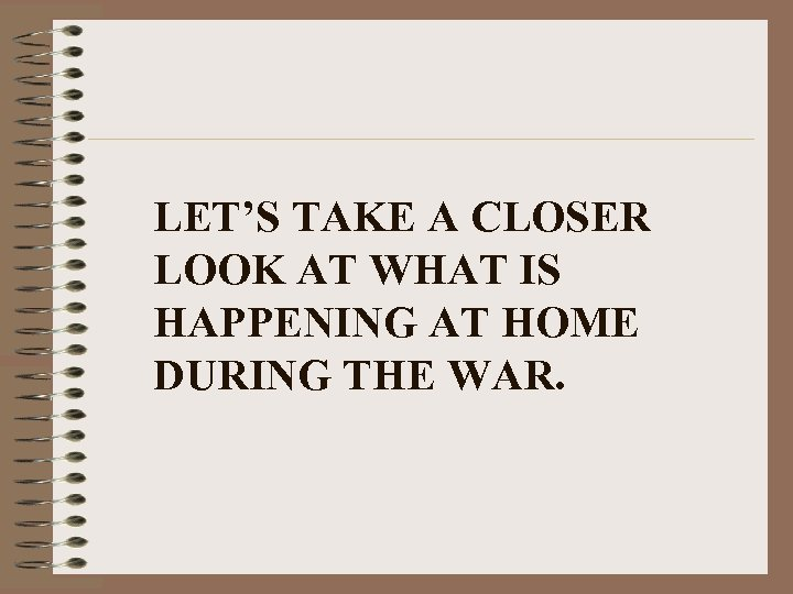 LET'S TAKE A CLOSER LOOK AT WHAT IS HAPPENING AT HOME DURING THE WAR.