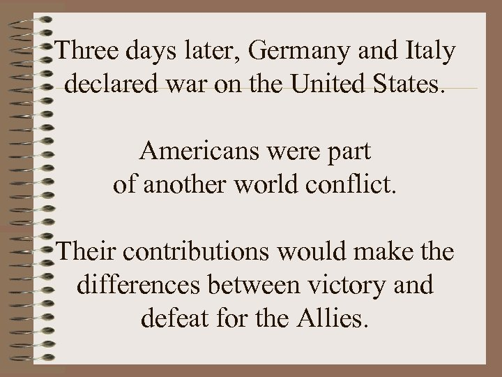 Three days later, Germany and Italy declared war on the United States. Americans were