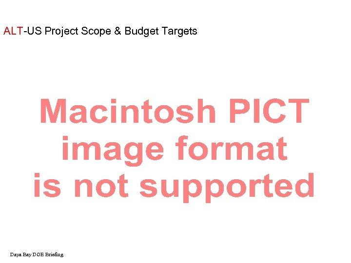 ALT-US Project Scope & Budget Targets Daya Bay DOE Briefing