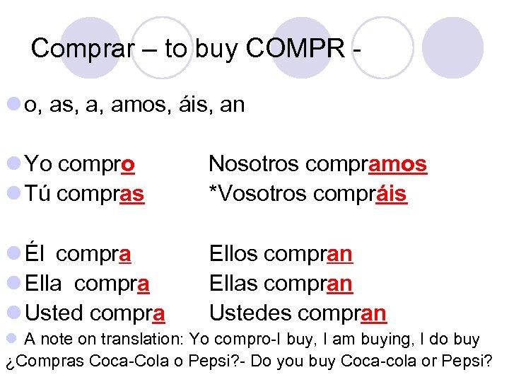 Comprar – to buy COMPR l o, as, a, amos, áis, an l Yo