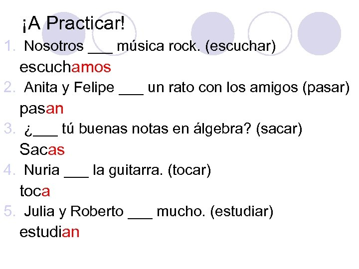 ¡A Practicar! 1. Nosotros ___ música rock. (escuchar) escuchamos 2. Anita y Felipe ___