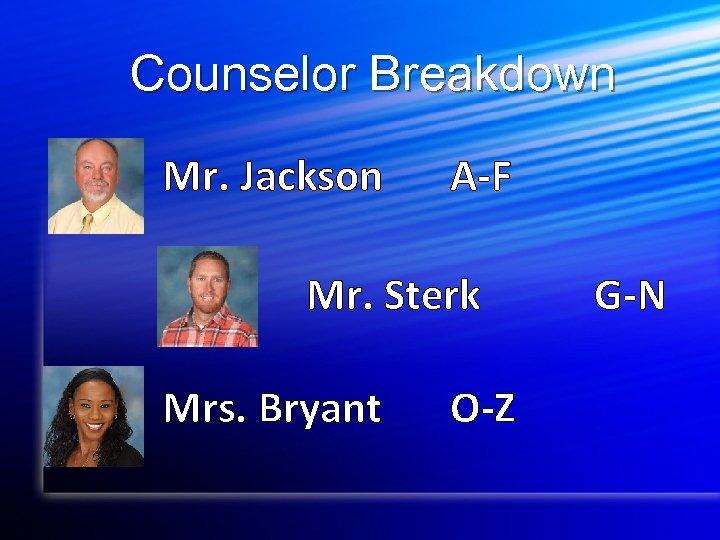 Counselor Breakdown Mr. Jackson A-F Mr. Sterk Mrs. Bryant O-Z G-N