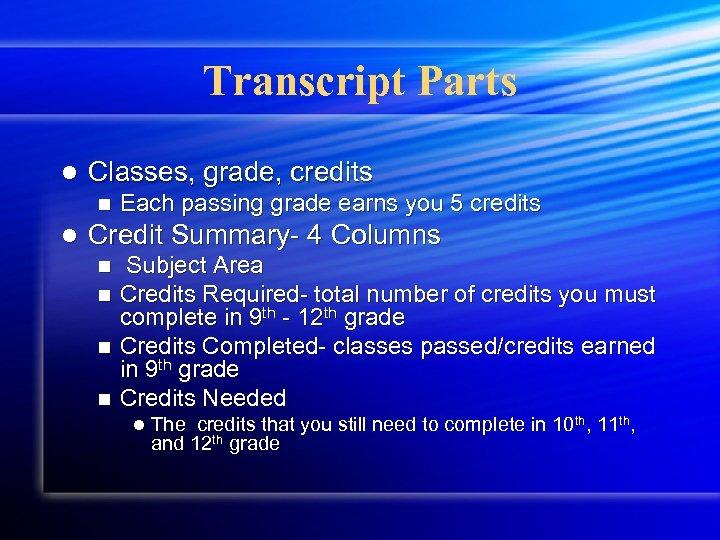Transcript Parts l Classes, grade, credits n l Each passing grade earns you 5