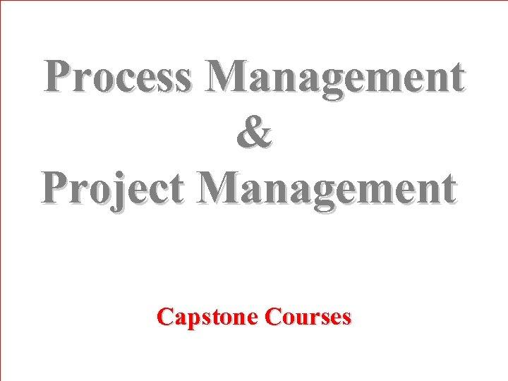 Process Management & Project Management Capstone Courses