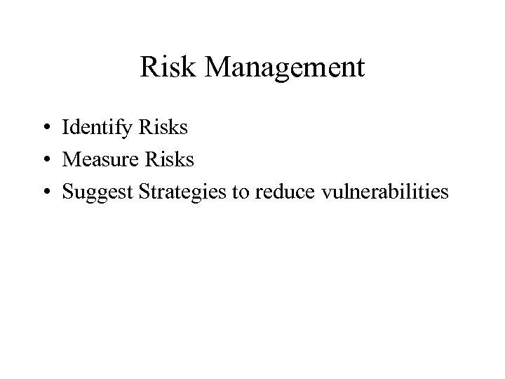 Risk Management • Identify Risks • Measure Risks • Suggest Strategies to reduce vulnerabilities