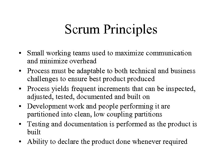 Scrum Principles • Small working teams used to maximize communication and minimize overhead •