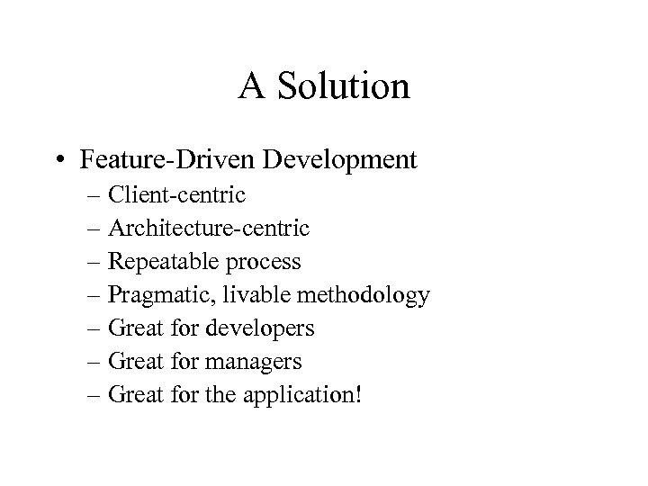 A Solution • Feature-Driven Development – Client-centric – Architecture-centric – Repeatable process – Pragmatic,