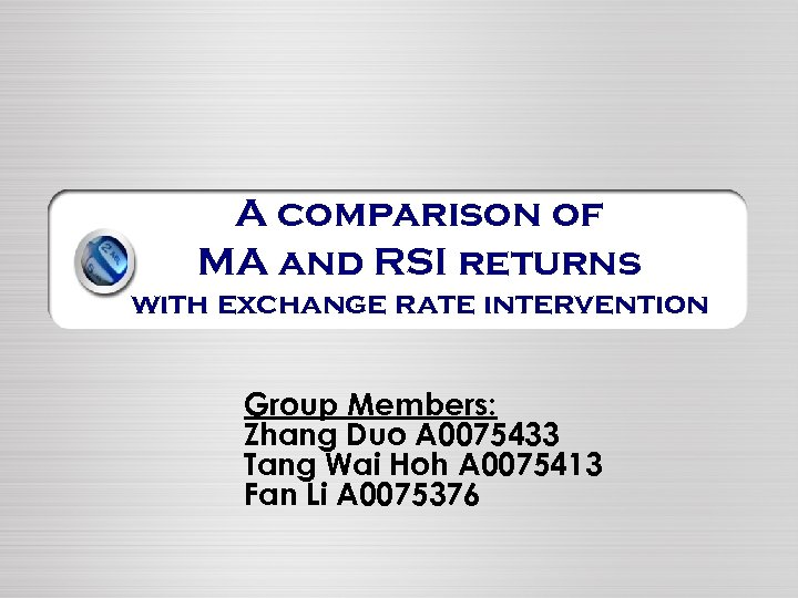 A comparison of MA and RSI returns with exchange rate intervention Group Members: Zhang