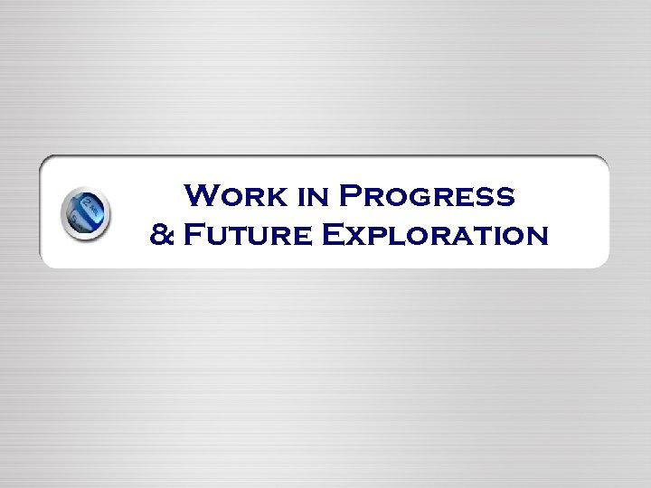 Work in Progress & Future Exploration