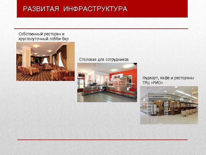 РАЗВИТАЯ ИНФРАСТРУКТУРА Собственный ресторан и круглосуточный лобби-бар Столовая для сотрудников Фудкорт, кафе и рестораны