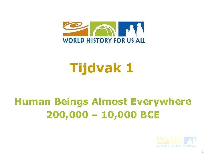 Tijdvak 1 Human Beings Almost Everywhere 200, 000 – 10, 000 BCE 1