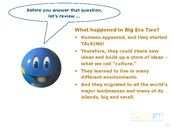 Before you answer that question, let's review … What happened in Big Era Two?