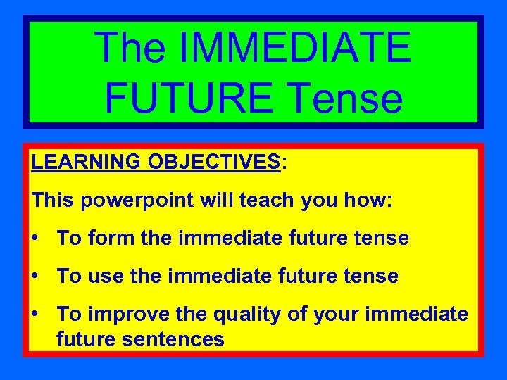 The IMMEDIATE FUTURE Tense LEARNING OBJECTIVES: This powerpoint will teach you how: • To