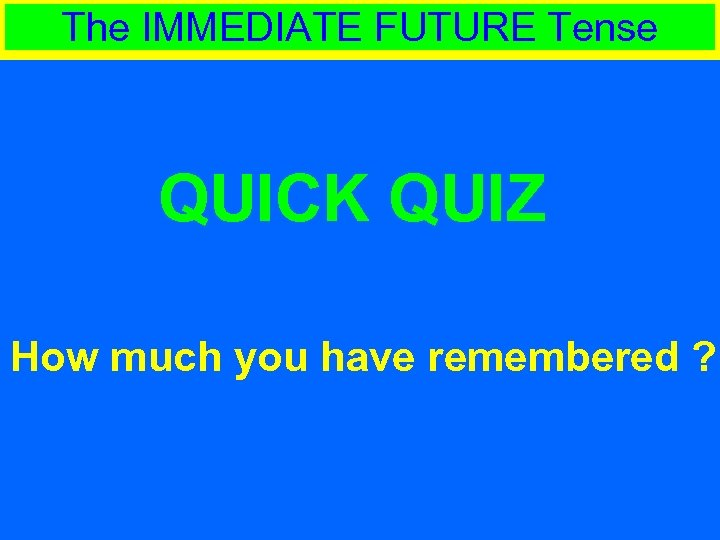 The IMMEDIATE FUTURE Tense QUICK QUIZ How much you have remembered ?