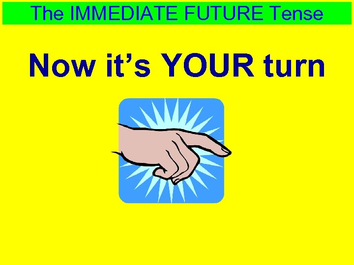 The IMMEDIATE FUTURE Tense Now it's YOUR turn