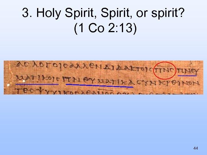 3. Holy Spirit, or spirit? (1 Co 2: 13) 44