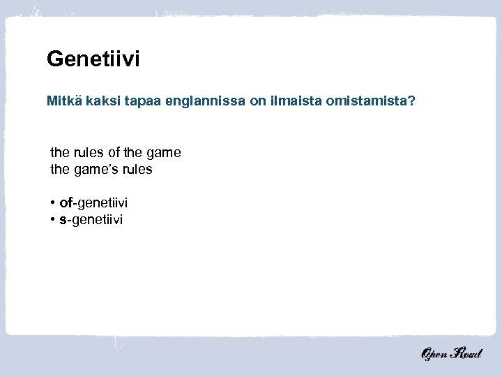 Genetiivi Mitkä kaksi tapaa englannissa on ilmaista omista? the rules of the game's rules