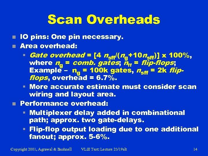 Scan Overheads n n n IO pins: One pin necessary. Area overhead: § Gate