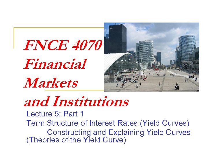 FNCE 4070 Financial Markets and Institutions Lecture 5: Part 1 Term Structure of Interest