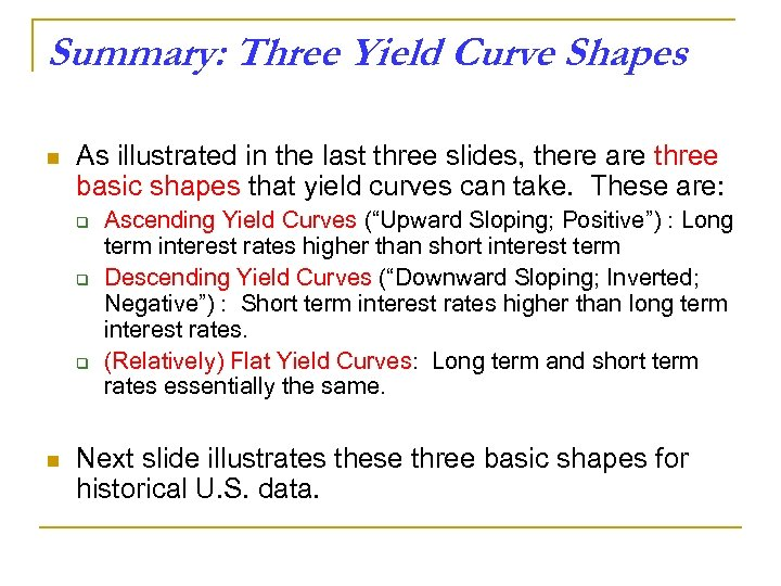 Summary: Three Yield Curve Shapes n As illustrated in the last three slides, there