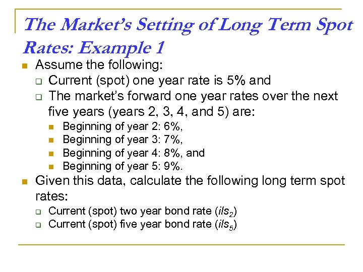The Market's Setting of Long Term Spot Rates: Example 1 n Assume the following: