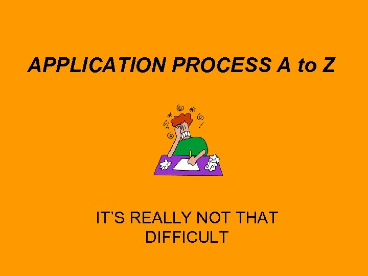 APPLICATION PROCESS A to Z IT'S REALLY NOT THAT DIFFICULT
