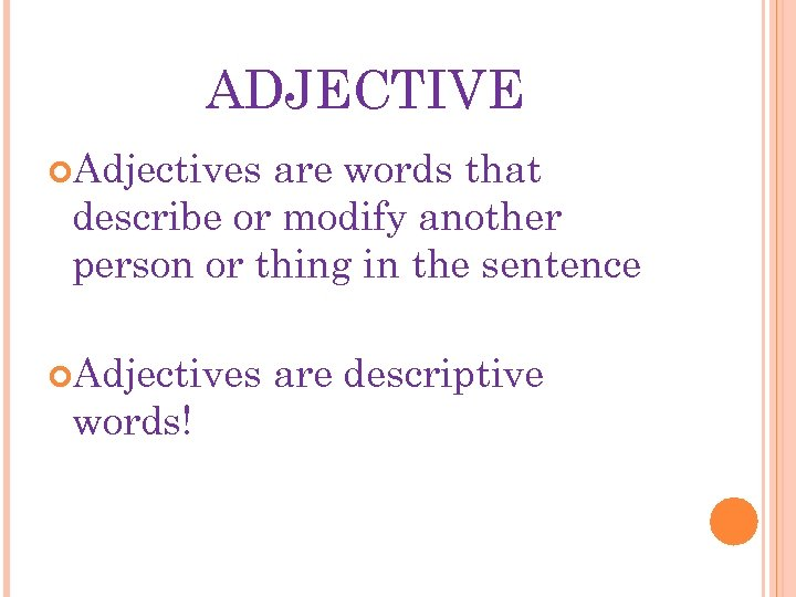 ADJECTIVE Adjectives are words that describe or modify another person or thing in the