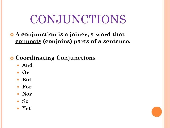 CONJUNCTIONS A conjunction is a joiner, a word that connects (conjoins) parts of a