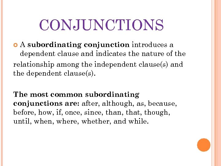 CONJUNCTIONS A subordinating conjunction introduces a dependent clause and indicates the nature of the