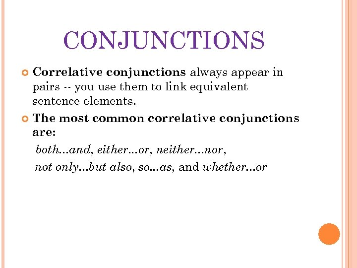 CONJUNCTIONS Correlative conjunctions always appear in pairs -- you use them to link equivalent
