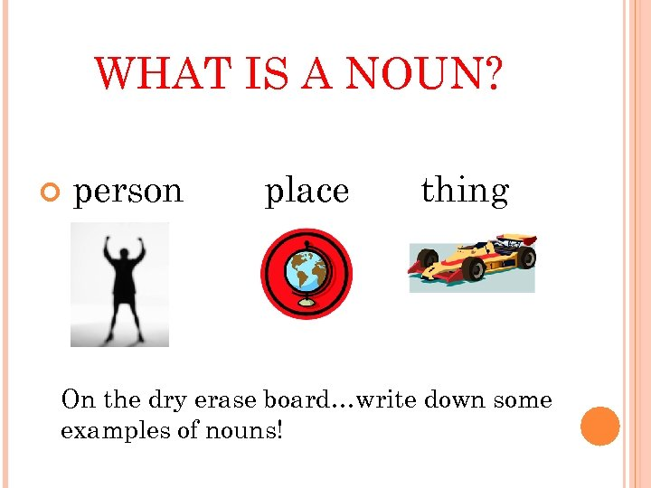 WHAT IS A NOUN? person place thing On the dry erase board…write down some